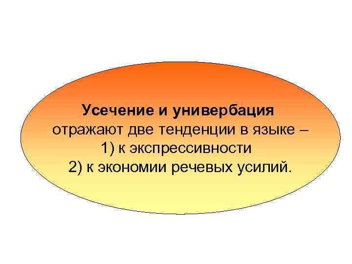 Усечение и универбация отражают две тенденции в языке – 1) к экспрессивности 2) к