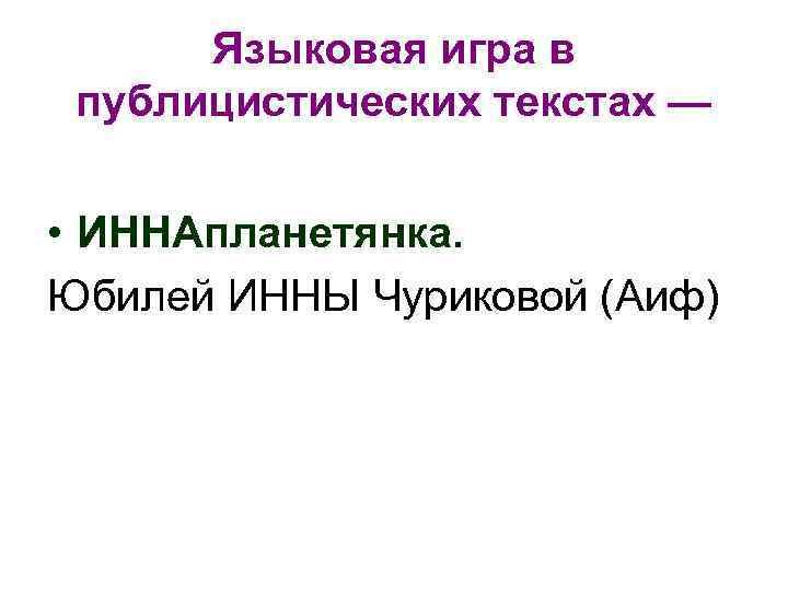 Языковая игра в публицистических текстах — • ИННАпланетянка. Юбилей ИННЫ Чуриковой (Аиф)