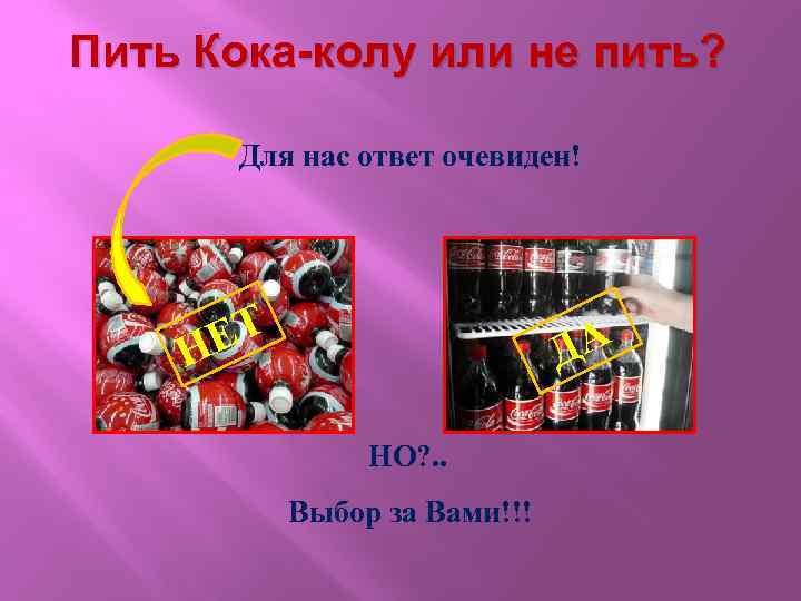 Пить Кока-колу или не пить? Для нас ответ очевиден! ЕТ Н ДА НО? .