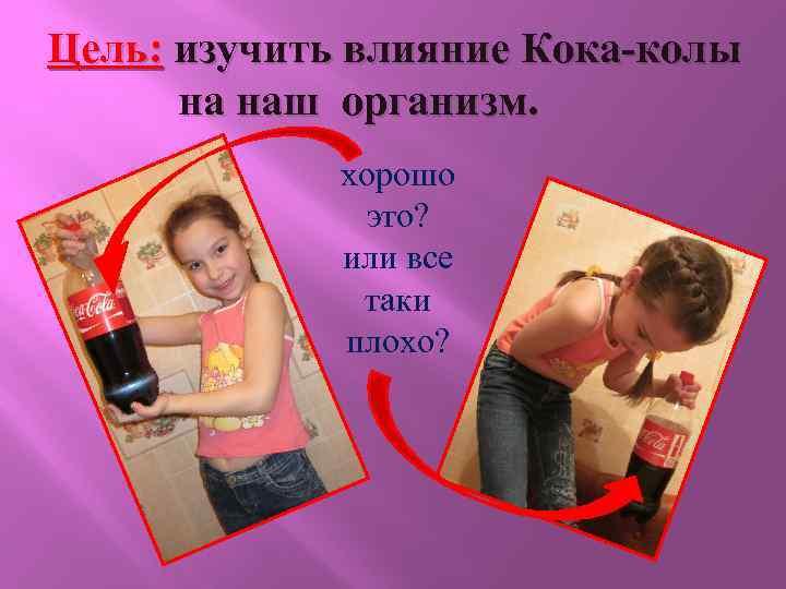 Цель: изучить влияние Кока-колы на наш организм. хорошо это? или все таки плохо?