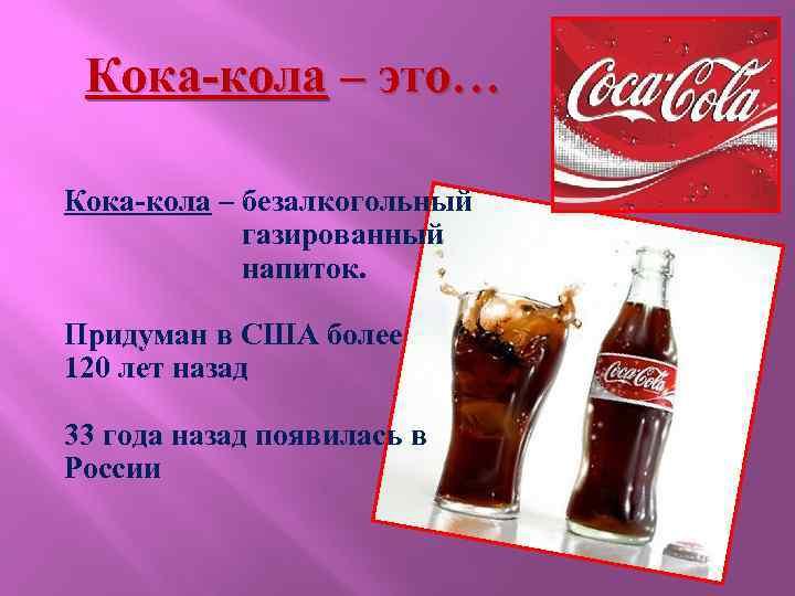 Кока-кола – это… Кока-кола – безалкогольный газированный напиток. Придуман в США более 120 лет