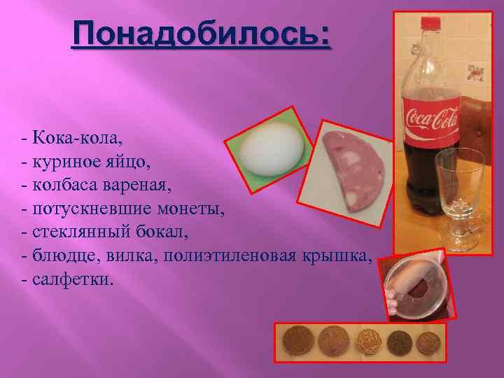 Понадобилось: - Кока-кола, - куриное яйцо, - колбаса вареная, - потускневшие монеты, - стеклянный