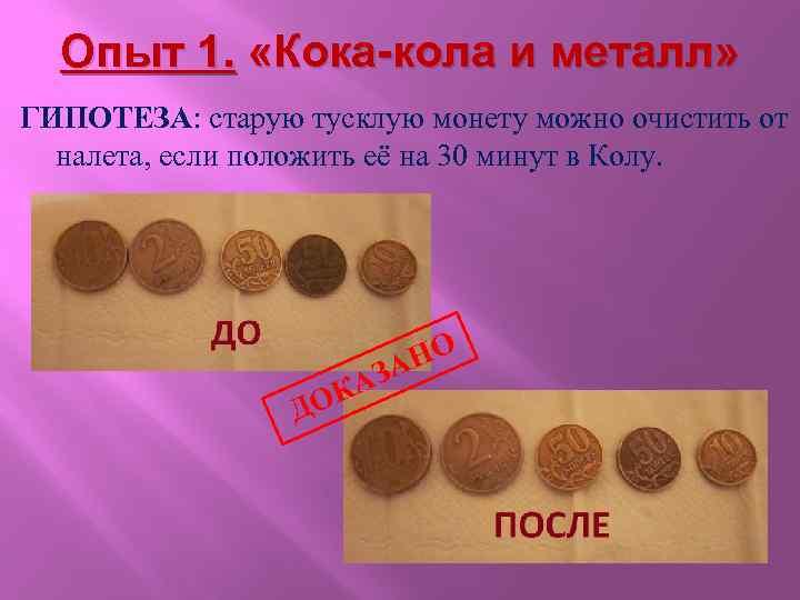 Опыт 1. «Кока-кола и металл» ГИПОТЕЗА: старую тусклую монету можно очистить от налета, если