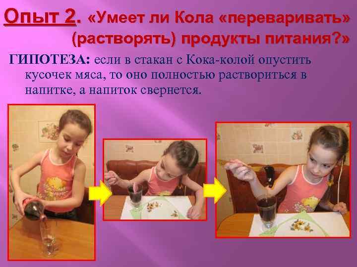 Опыт 2. «Умеет ли Кола «переваривать» (растворять) продукты питания? » ГИПОТЕЗА: если в стакан