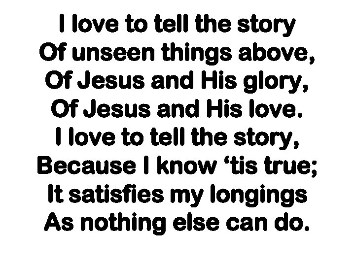 I love to tell the story Of unseen things above, Of Jesus and His