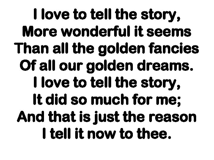 I love to tell the story, More wonderful it seems Than all the golden