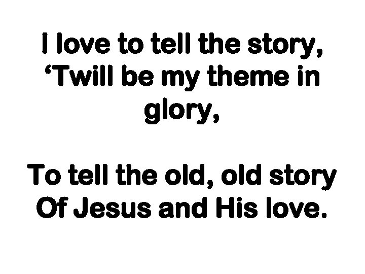 I love to tell the story, 'Twill be my theme in glory, To tell