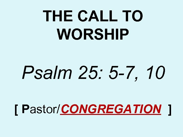 THE CALL TO WORSHIP Psalm 25: 5 -7, 10 [ Pastor/CONGREGATION ]