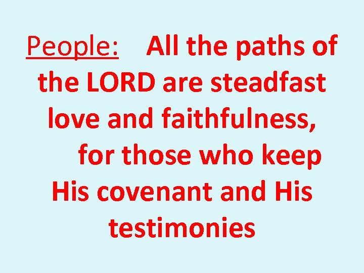 People: All the paths of the LORD are steadfast love and faithfulness, for those
