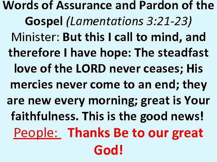Words of Assurance and Pardon of the Gospel (Lamentations 3: 21 -23) Minister: But
