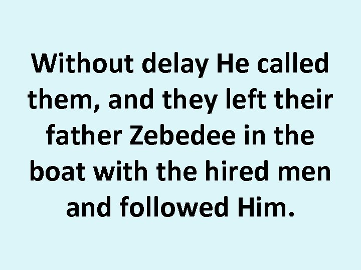 Without delay He called them, and they left their father Zebedee in the boat