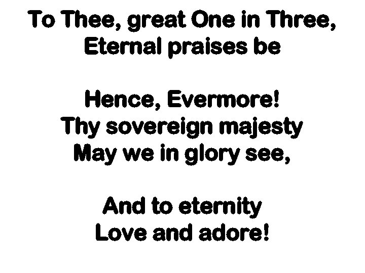 To Thee, great One in Three, Eternal praises be Hence, Evermore! Thy sovereign majesty