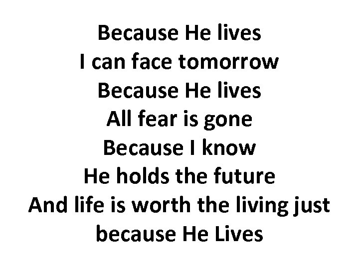 Because He lives I can face tomorrow Because He lives All fear is gone