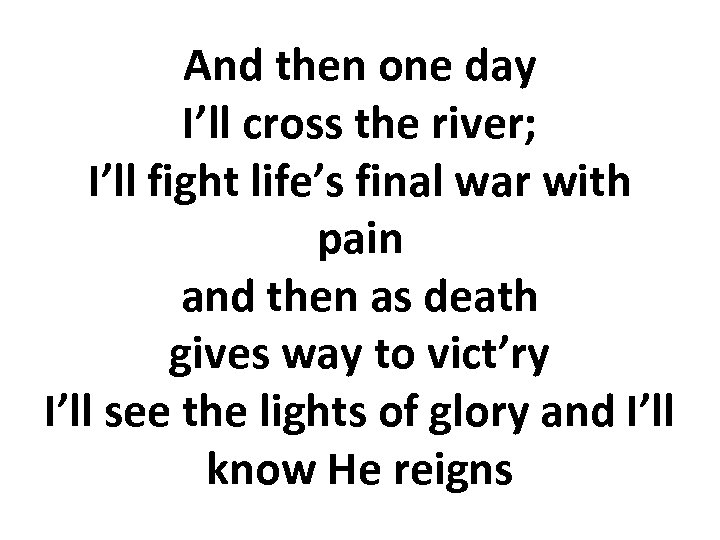 And then one day I'll cross the river; I'll fight life's final war with