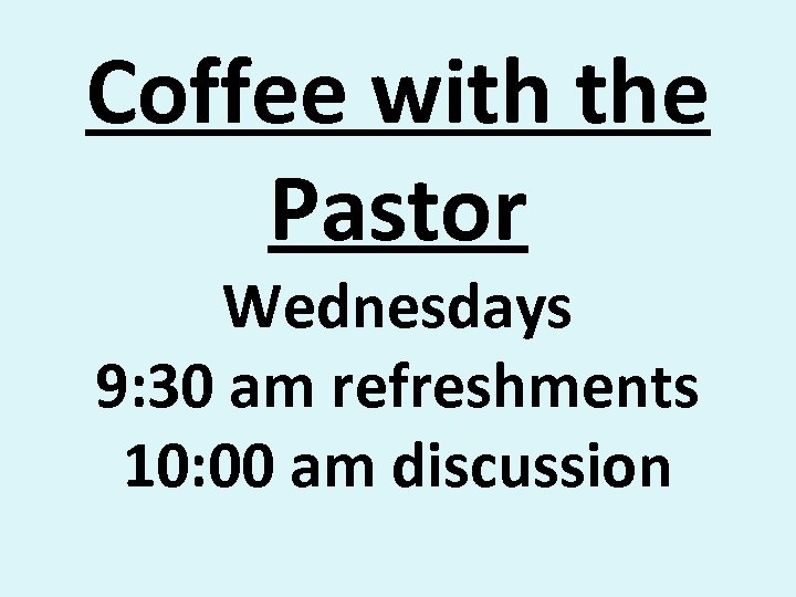 Coffee with the Pastor Wednesdays 9: 30 am refreshments 10: 00 am discussion