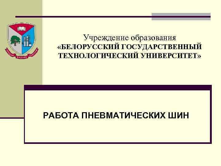 Учреждение образования «БЕЛОРУССКИЙ ГОСУДАРСТВЕННЫЙ ТЕХНОЛОГИЧЕСКИЙ УНИВЕРСИТЕТ» РАБОТА ПНЕВМАТИЧЕСКИХ ШИН
