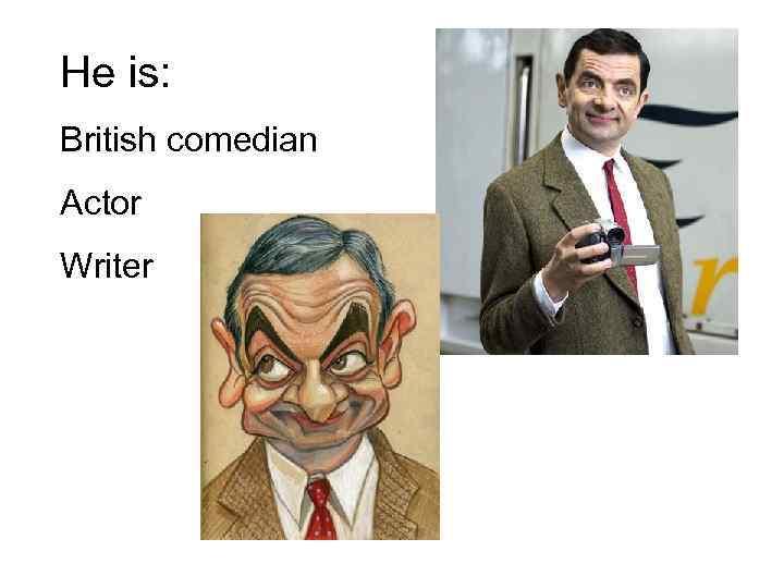 He is: British comedian Actor Writer
