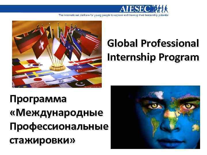 Global Professional Internship Program Программа «Международные Профессиональные стажировки»