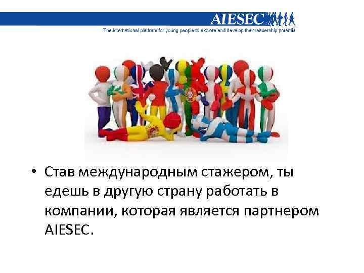 • Став международным стажером, ты едешь в другую страну работать в компании, которая