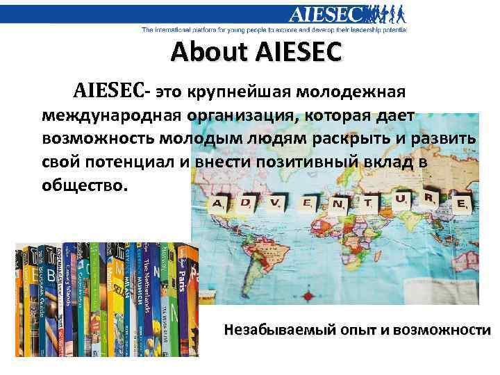 About AIESEC- это крупнейшая молодежная международная организация, которая дает возможность молодым людям раскрыть и