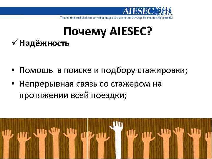 Почему AIESEC? ü Надёжность • Помощь в поиске и подбору стажировки; • Непрерывная связь