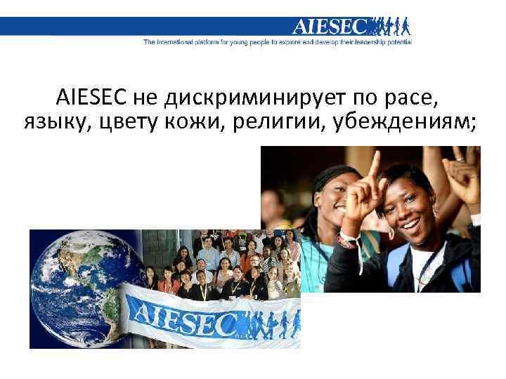 AIESEC не дискриминирует по расе, языку, цвету кожи, религии, убеждениям;