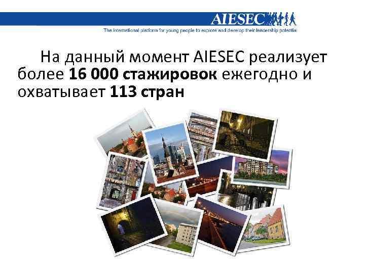На данный момент AIESEC реализует более 16 000 стажировок ежегодно и охватывает 113 стран