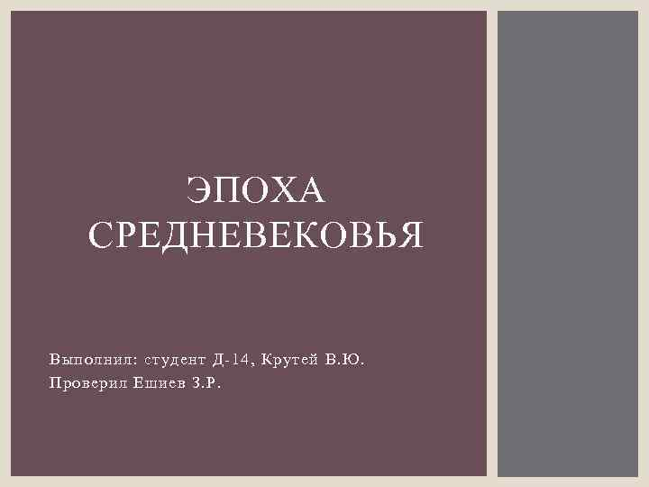 ЭПОХА СРЕДНЕВЕКОВЬЯ Выполнил: студент Д-14, Крутей В. Ю. Проверил Ешиев З. Р.