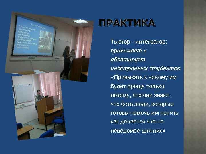 ПРАКТИКА Тьютор – интегратор: принимает и адаптирует иностранных студентов «Привыкать к новому им будет