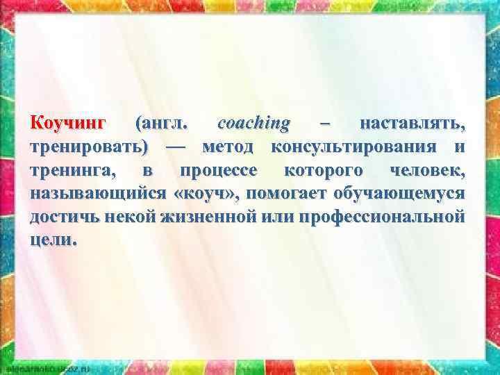 Коучинг (англ. соaching – наставлять, тренировать) — метод консультирования и тренинга, в процессе которого