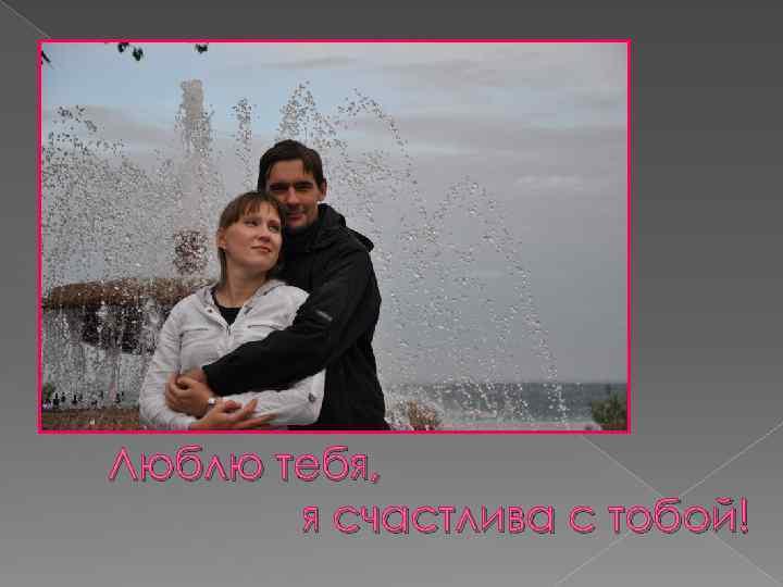 Люблю тебя, я счастлива с тобой!