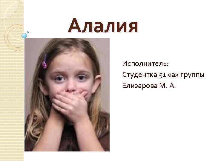 Алалия Исполнитель: Студентка 51 «а» группы Елизарова М. А.