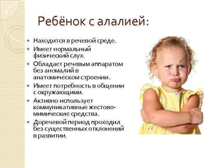 Ребёнок с алалией: Находится в речевой среде. Имеет нормальный физический слух. Обладает речевым аппаратом