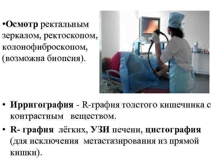 • Осмотр ректальным зеркалом, ректоскопом, колонофиброскопом, (возможна биопсия). • Ирригография - R-графия толстого