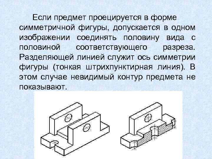 Если предмет проецируется в форме симметричной фигуры, допускается в одном изображении соединять половину вида