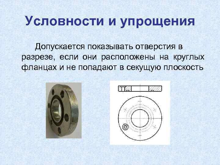 Условности и упрощения Допускается показывать отверстия в разрезе, если они расположены на круглых фланцах
