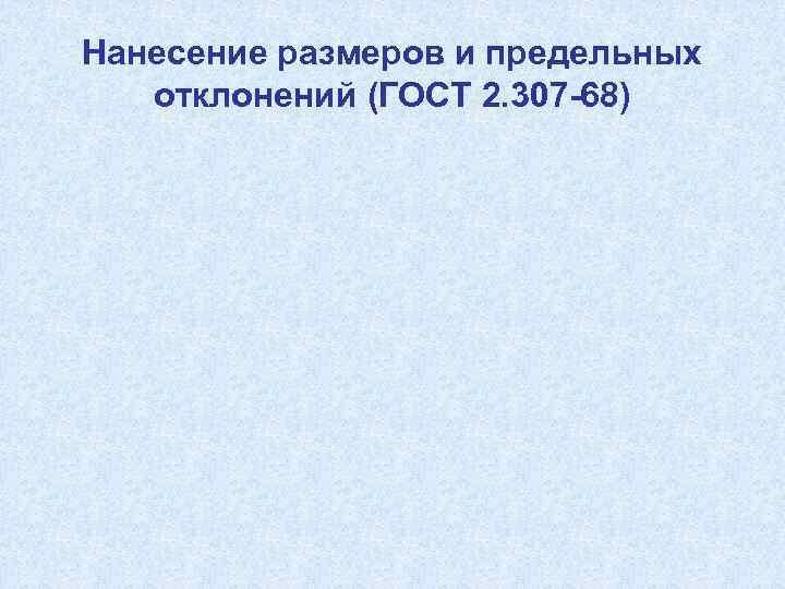 Нанесение размеров и предельных отклонений (ГОСТ 2. 307 -68)