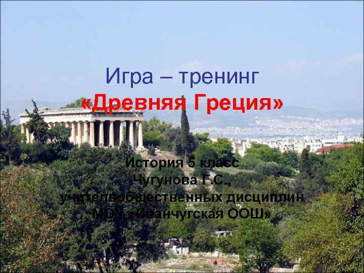Игра – тренинг «Древняя Греция» История 5 класс Чугунова Г. С. , учительобщественных дисциплин
