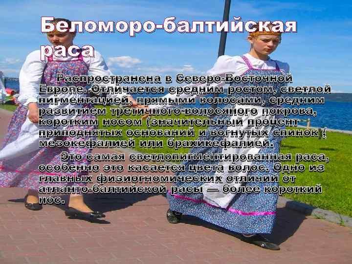Беломоро-балтийская раса Распространена в Северо-Восточной Европе. Отличается средним ростом, светлой пигментацией, прямыми волосами, средним