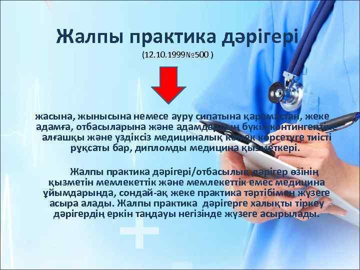 Жалпы практика дәрiгерi (12. 10. 1999№ 500 ) жасына, жынысына немесе ауру сипатына қарамастан,