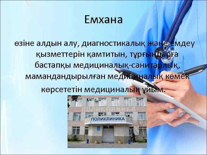 Емхана өзіне алдын алу, диагностикалық және емдеу қызметтерін қамтитын, тұрғындарға бастапқы медициналық-санитарлық, мамандандырылған медициналық
