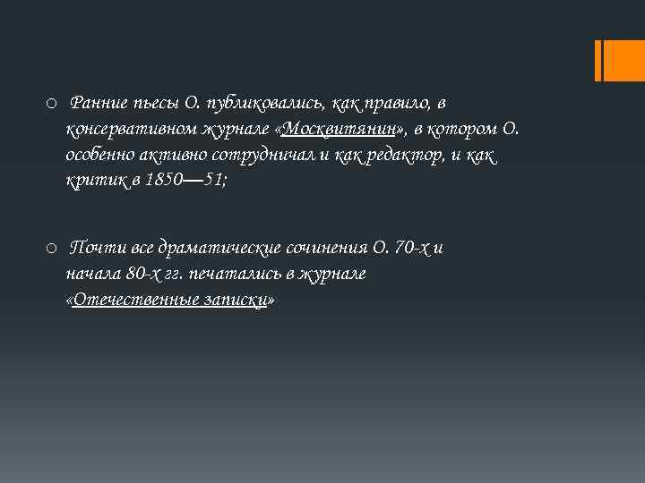 o Ранние пьесы О. публиковались, как правило, в консервативном журнале «Москвитянин» , в котором