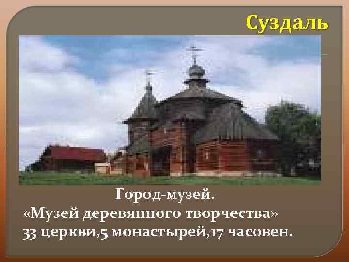 Суздаль Город-музей. «Музей деревянного творчества» 33 церкви, 5 монастырей, 17 часовен.