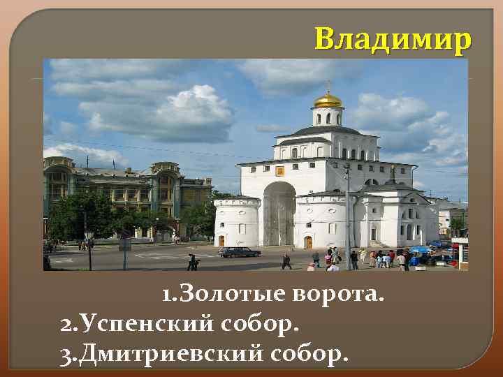 Владимир 1. Золотые ворота. 2. Успенский собор. 3. Дмитриевский собор.
