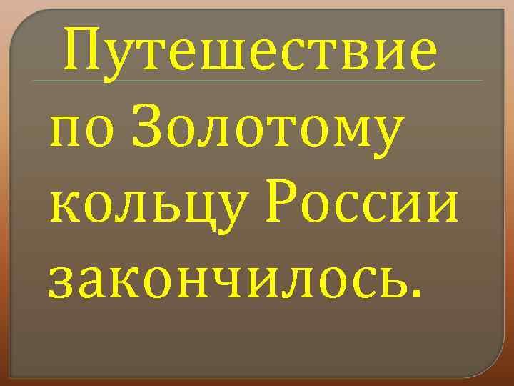 Путешествие по Золотому кольцу России закончилось.