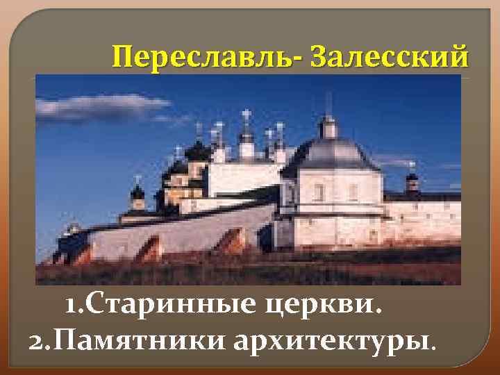 Переславль- Залесский 1. Старинные церкви. 2. Памятники архитектуры.