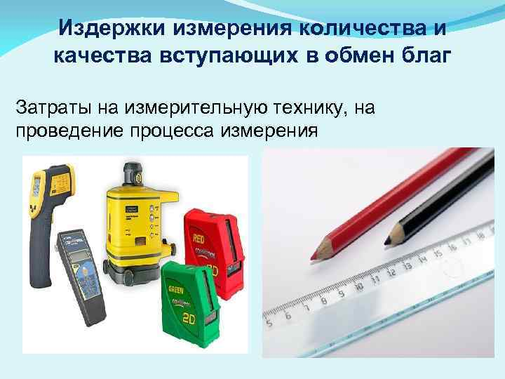 Издержки измерения количества и качества вступающих в обмен благ Затраты на измерительную технику, на