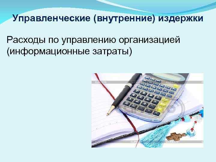 Управленческие (внутренние) издержки Расходы по управлению организацией (информационные затраты)
