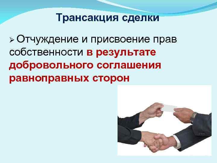 Трансакция сделки Ø Отчуждение и присвоение прав собственности в результате добровольного соглашения равноправных сторон