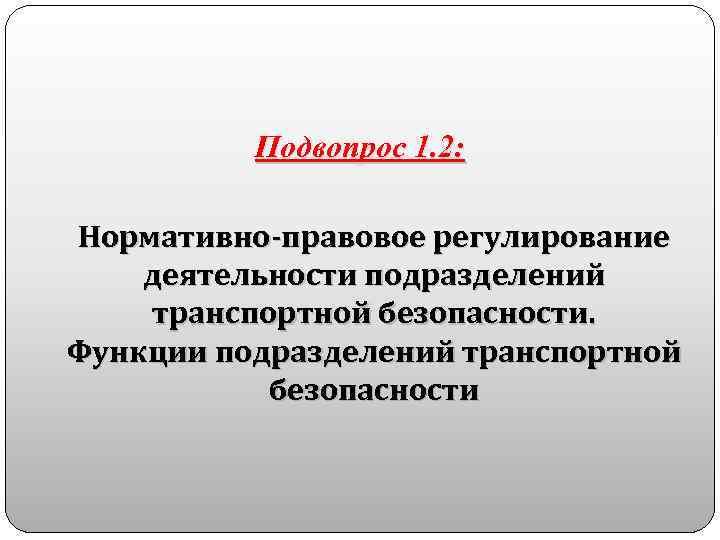 Подвопрос 1. 2: Нормативно-правовое регулирование деятельности подразделений транспортной безопасности. Функции подразделений транспортной безопасности